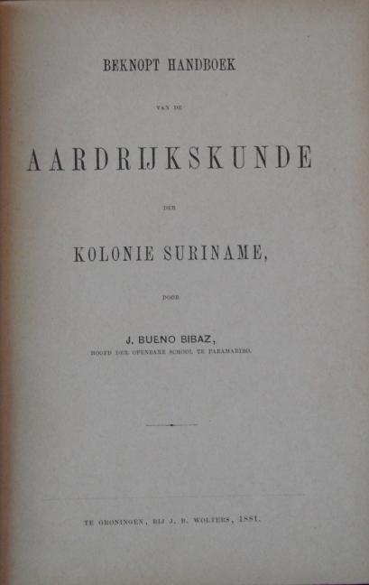 Titelblad van Beknopt handboek voor de Aardrijkskunde der kolonie Suriname. J.Bueno Bibaz. Groningen: J.B. Wolters, 1881